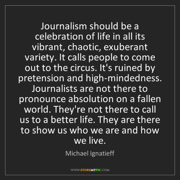 Michael Ignatieff: Journalism should be a celebration of life in all its...