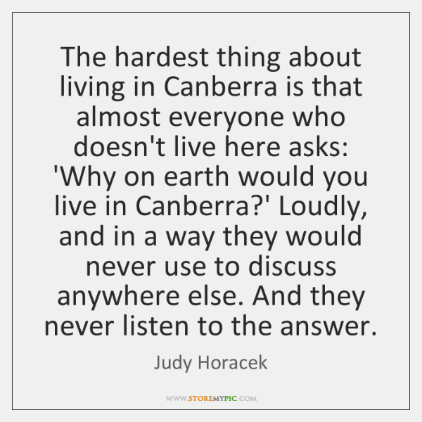 The hardest thing about living in Canberra is that almost everyone who ...