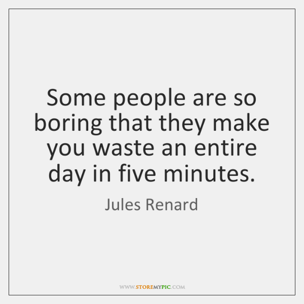 Some people are so boring that they make you waste an entire ...