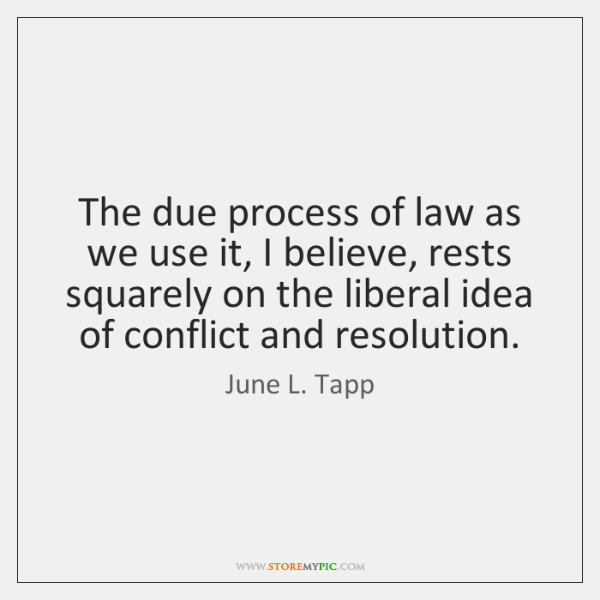 The due process of law as we use it, I believe, rests ...