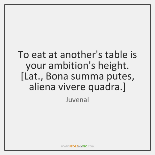 To eat at another's table is your ambition's height.  [Lat., Bona summa ...