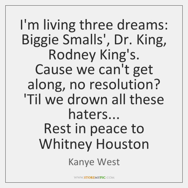 I'm living three dreams:  Biggie Smalls', Dr. King, Rodney King's.  Cause we ...