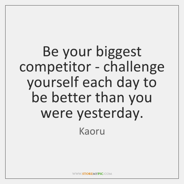 Be your biggest competitor - challenge yourself each day to be better ...