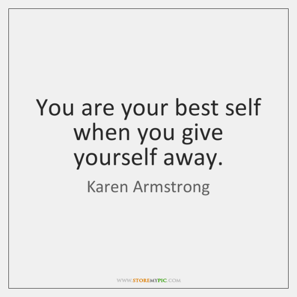 You are your best self when you give yourself away.