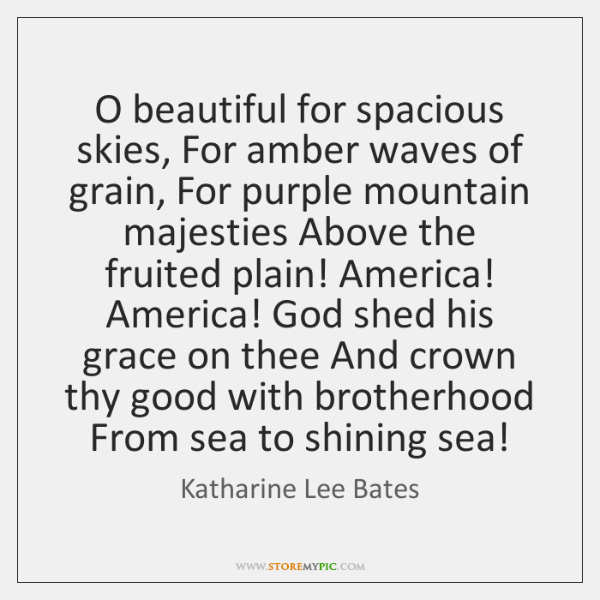 O beautiful for spacious skies, For amber waves of grain, For purple ...