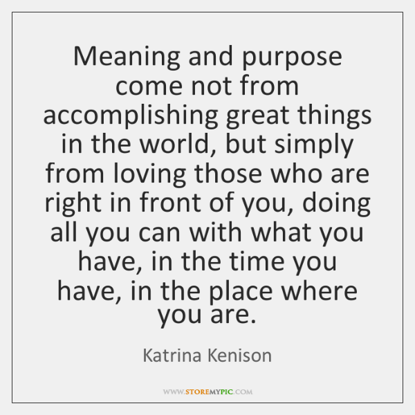 Meaning and purpose come not from accomplishing great things in the world, ...