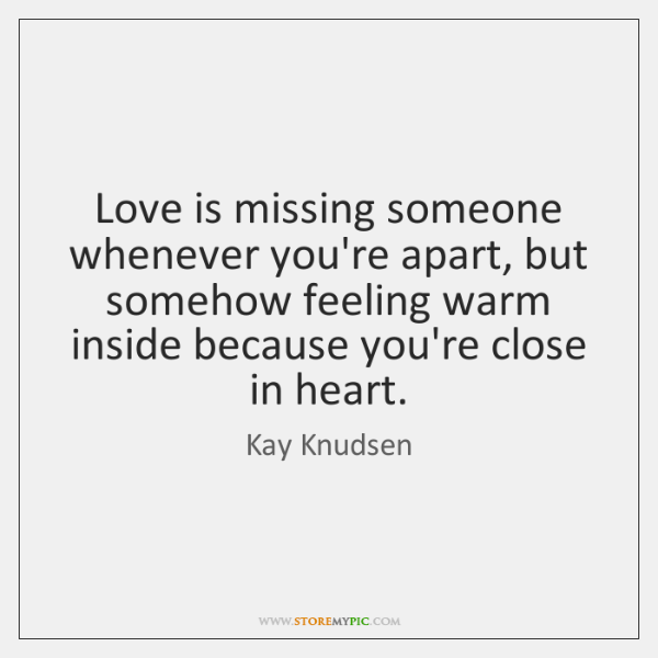 Love is missing someone whenever you're apart, but somehow feeling warm inside ...
