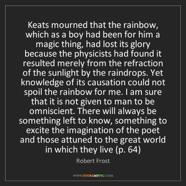 Robert Frost: Keats mourned that the rainbow, which as a boy had been...