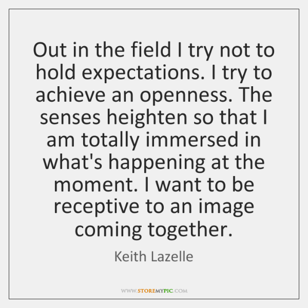 Out in the field I try not to hold expectations. I try ...