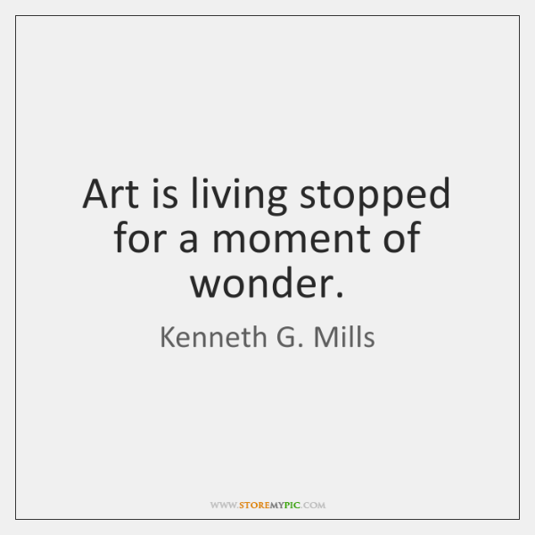 Art is living stopped for a moment of wonder.