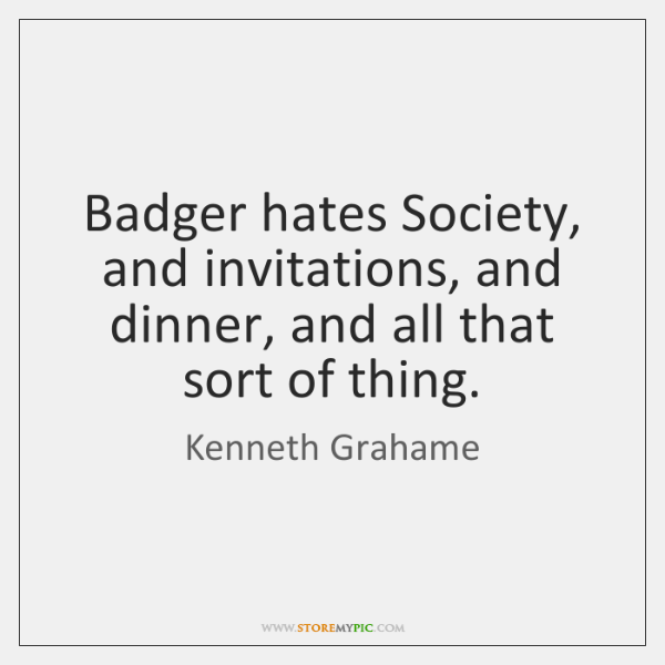 Badger hates Society, and invitations, and dinner, and all that sort of ...