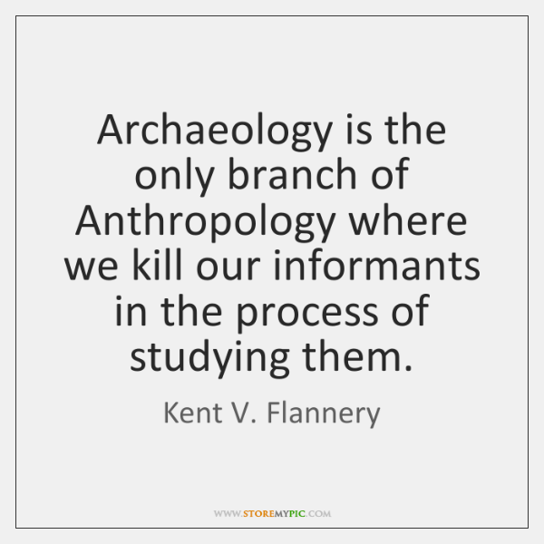 Archaeology is the only branch of Anthropology where we kill our informants ...