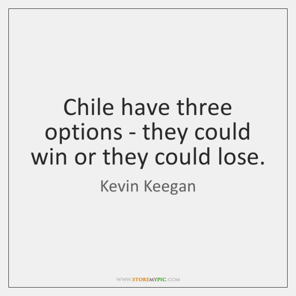 Chile have three options - they could win or they could lose.