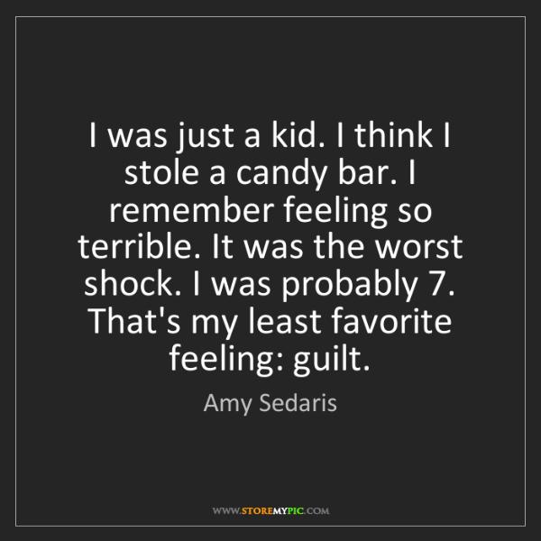 Amy Sedaris: I was just a kid. I think I stole a candy bar. I remember...
