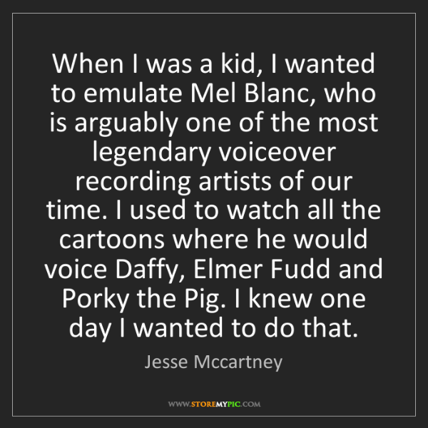 Jesse Mccartney: When I was a kid, I wanted to emulate Mel Blanc, who...
