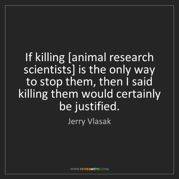Jerry Vlasak: If killing [animal research scientists] is the only way...