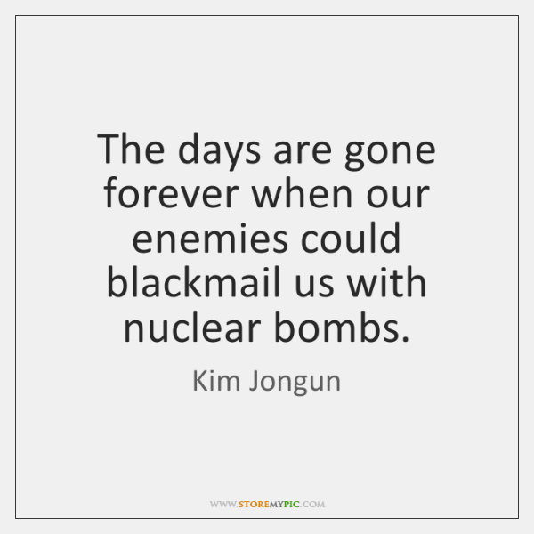 The days are gone forever when our enemies could blackmail us with ...