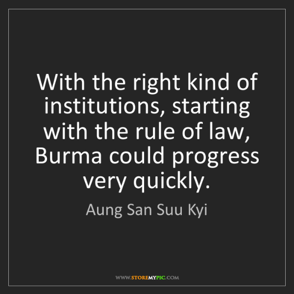 Aung San Suu Kyi: With the right kind of institutions, starting with the...