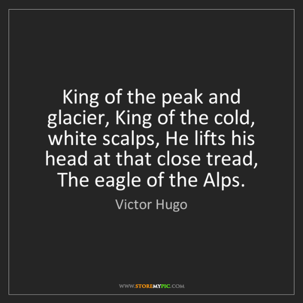 Victor Hugo: King of the peak and glacier, King of the cold, white...