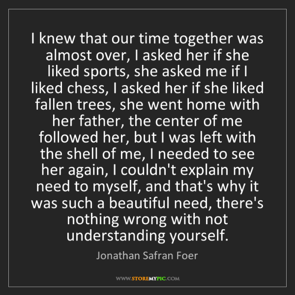 Jonathan Safran Foer: I knew that our time together was almost over, I asked...