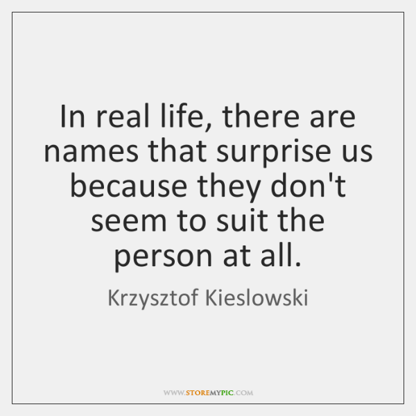 In real life, there are names that surprise us because they don't ...
