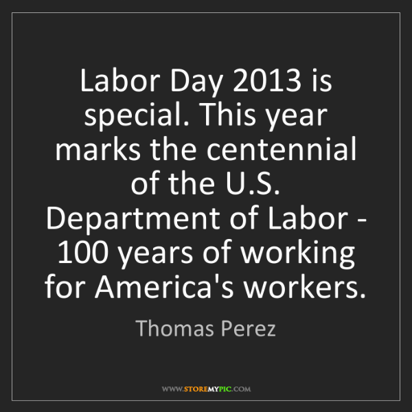 Thomas Perez: Labor Day 2013 is special. This year marks the centennial...