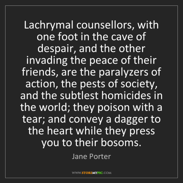 Jane Porter: Lachrymal counsellors, with one foot in the cave of despair,...