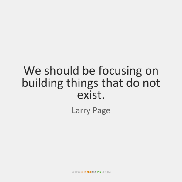 We should be focusing on building things that do not exist.