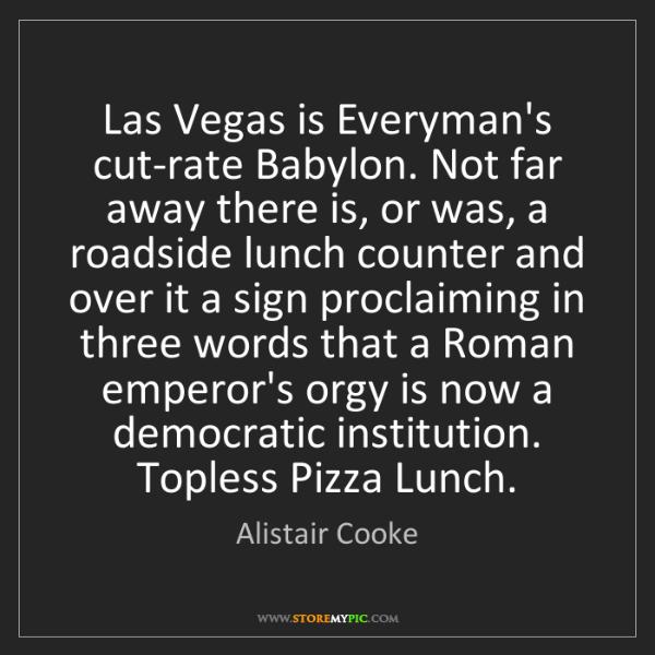 Alistair Cooke: Las Vegas is Everyman's cut-rate Babylon. Not far away...