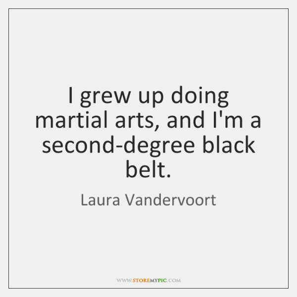 I grew up doing martial arts, and I'm a second-degree black belt.