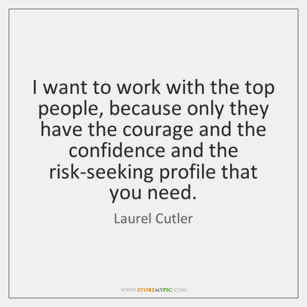 I want to work with the top people, because only they have ...