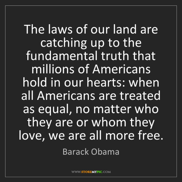 Barack Obama: The laws of our land are catching up to the fundamental...