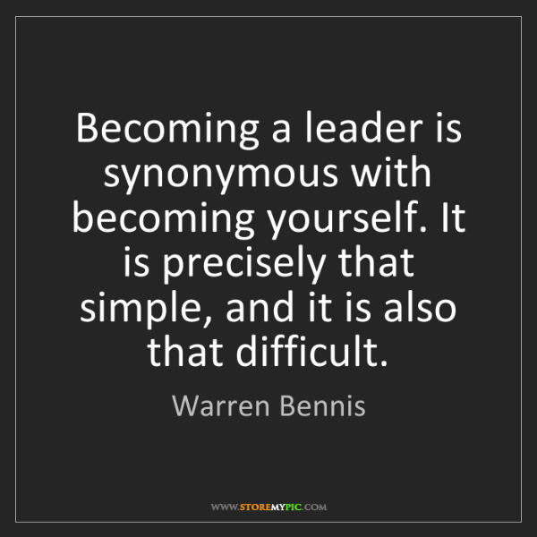 Warren Bennis: Becoming a leader is synonymous with becoming yourself....