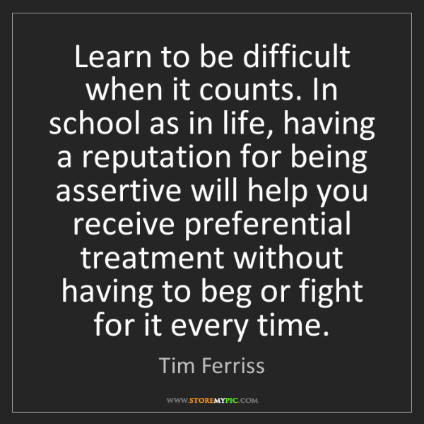 Tim Ferriss: Learn to be difficult when it counts. In school as in...