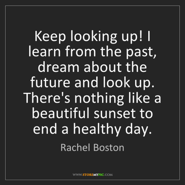 Rachel Boston: Keep looking up! I learn from the past, dream about the...