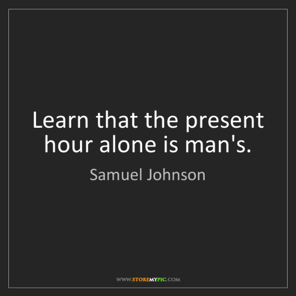 Samuel Johnson: Learn that the present hour alone is man's.