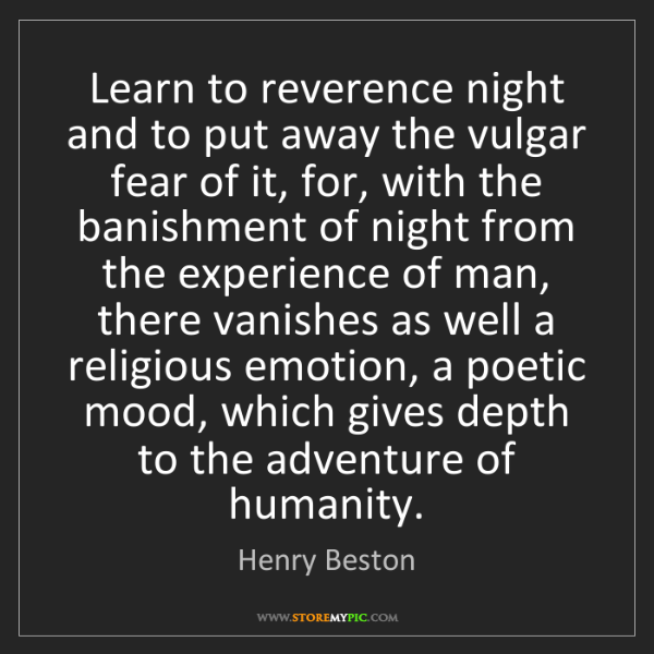 Henry Beston: Learn to reverence night and to put away the vulgar fear...