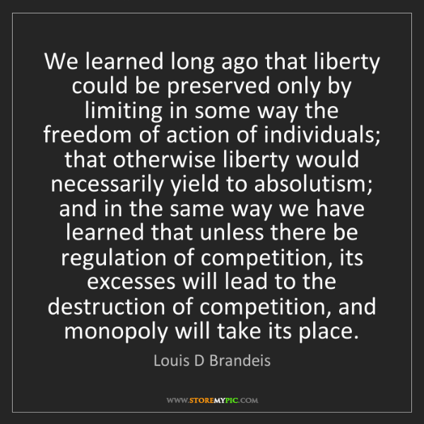 Louis D Brandeis: We learned long ago that liberty could be preserved only...