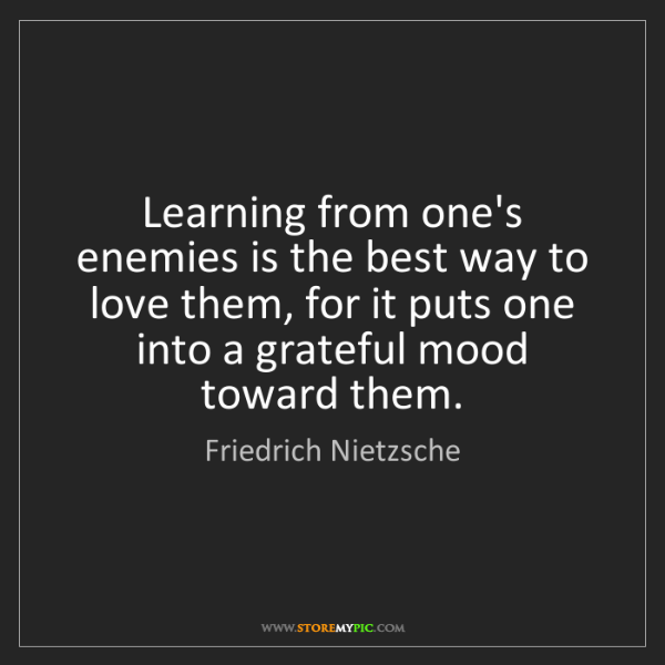 Friedrich Nietzsche: Learning from one's enemies is the best way to love them,...