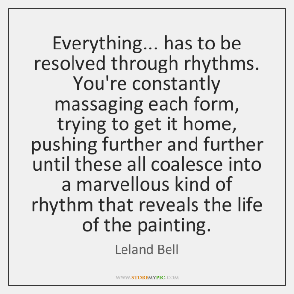 Everything... has to be resolved through rhythms. You're constantly massaging each form, ...
