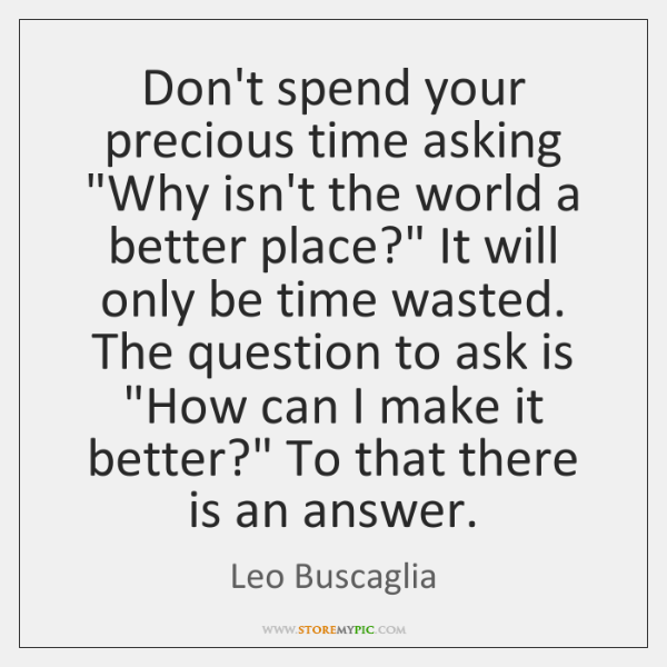 "Don't spend your precious time asking ""Why isn't the world a better ..."