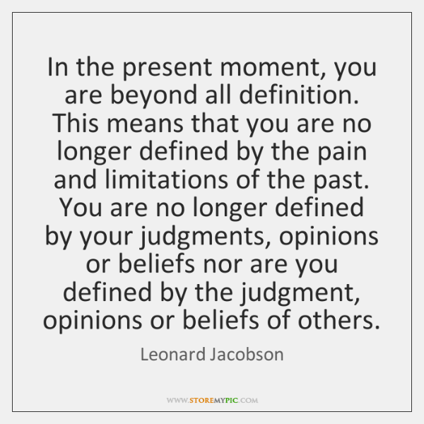 In the present moment, you are beyond all definition. This means that ...