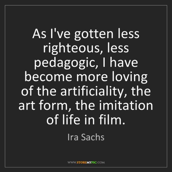 Ira Sachs: As I've gotten less righteous, less pedagogic, I have...
