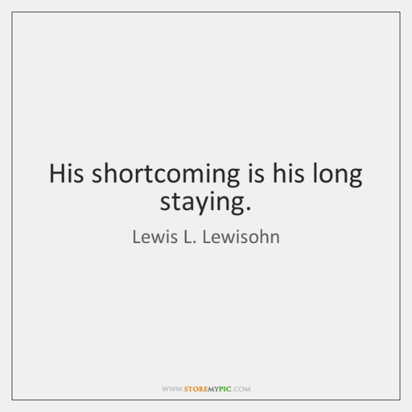 His shortcoming is his long staying.