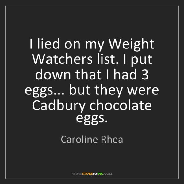Caroline Rhea: I lied on my Weight Watchers list. I put down that I...