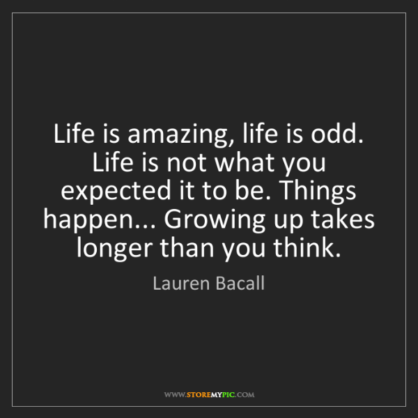 Lauren Bacall: Life is amazing, life is odd. Life is not what you expected...