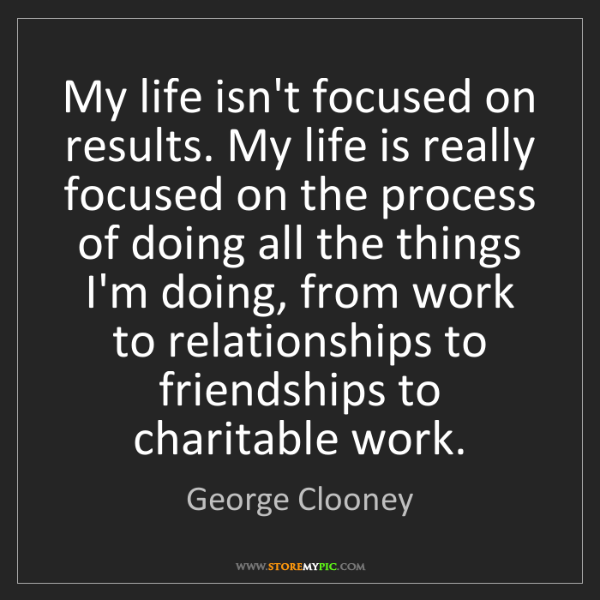 George Clooney: My life isn't focused on results. My life is really focused...