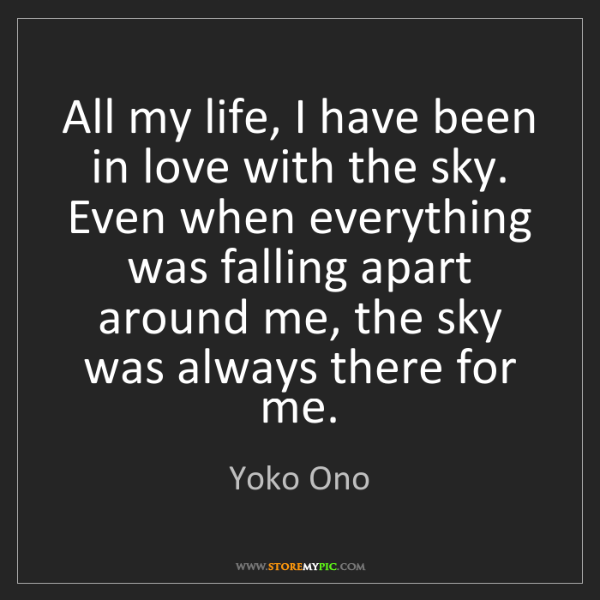 Yoko Ono: All my life, I have been in love with the sky. Even when...