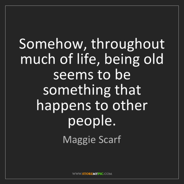 Maggie Scarf: Somehow, throughout much of life, being old seems to...