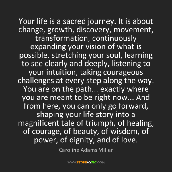 Caroline Adams Miller: Your life is a sacred journey. It is about change, growth,...